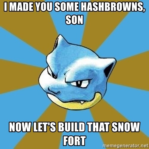 Blastoise - I made you some hashbrowns, son now let's build that snow fort