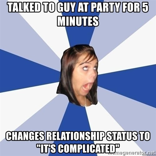 "Annoying Facebook Girl - talked to guy at party for 5 minutes changes relationship status to ""it's complicated"""