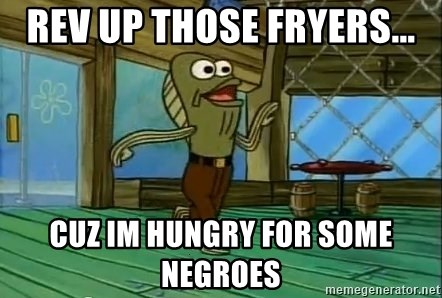 Rev Up Those Fryers - Rev up those fryers... cuz im hungry for some negroes