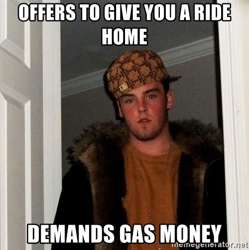 Scumbag Steve - offers to give you a ride home demands gas money