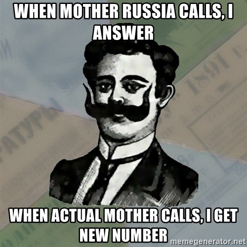 Old russian advisor - When Mother Russia Calls, I answer When Actual Mother calls, I get new number