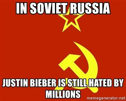 In Soviet Russia - in soviet russia justin bieber is still hated by millions