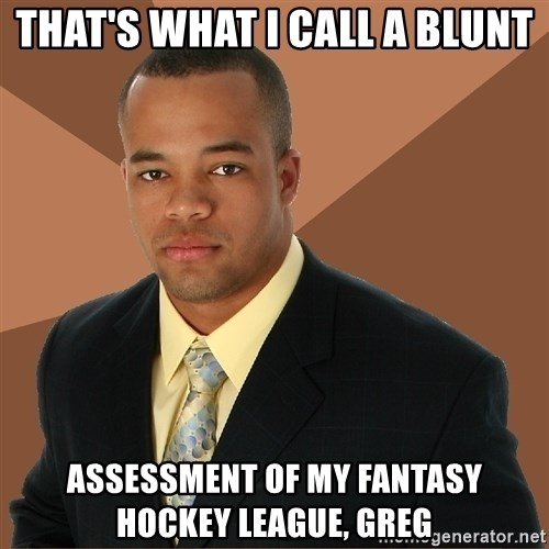 Successful Black Man - that's what i call a blunt assessment of my fantasy hockey league, greg