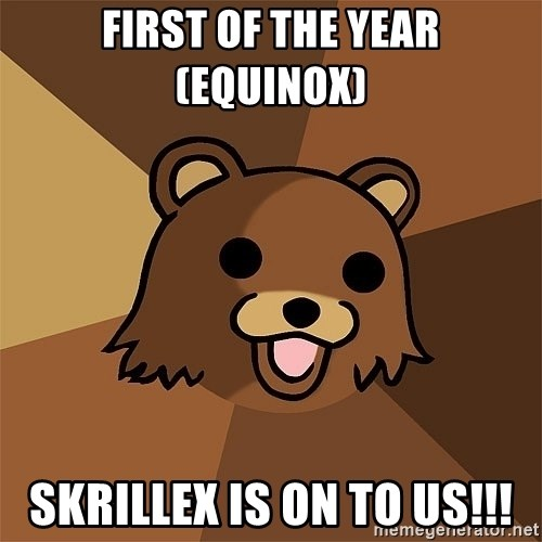 Pedobear81 - First Of The Year (Equinox)  Skrillex is on to us!!!
