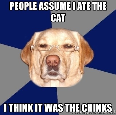 Racist Dawg - People assume I ate the cat I think it was the chinks