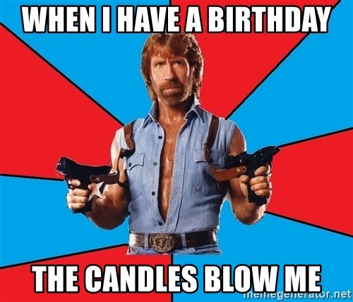 Chuck Norris  - When i have a birthday the candles blow me