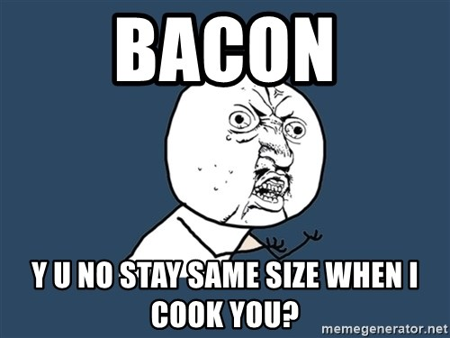 Y U No - BACON y u no stay same size when I cook you?