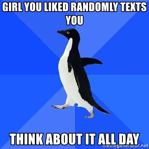 Socially Awkward Penguin - Girl you liked randomly texts you think about it all day