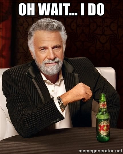 The Most Interesting Man In The World - oh wait... I DO