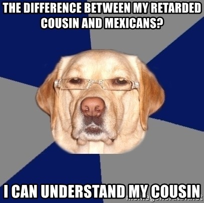 Racist Dawg - The difference between my retarded cousin and mexicans? I can understand my cousin