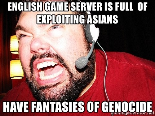Angry Gamer - English game server is full  of exploiting asians Have fantasies of genocide
