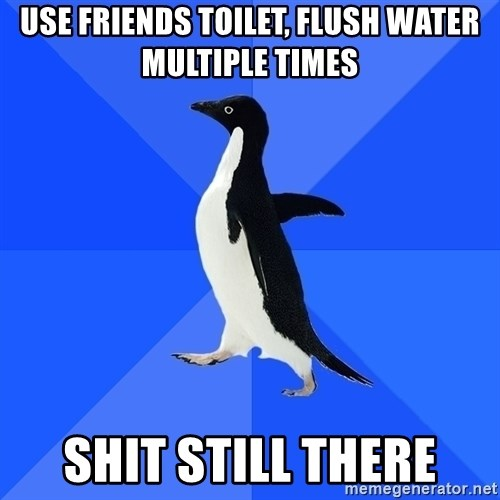 Socially Awkward Penguin - Use friends toilet, flush water multiple times shit still there