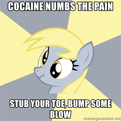 Badvice Derpy - cocaine numbs the pain stub your toe, bump some blow