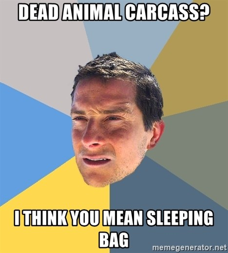 Bear Grylls - dead animal carcass? i think you mean SLEEPING BAG
