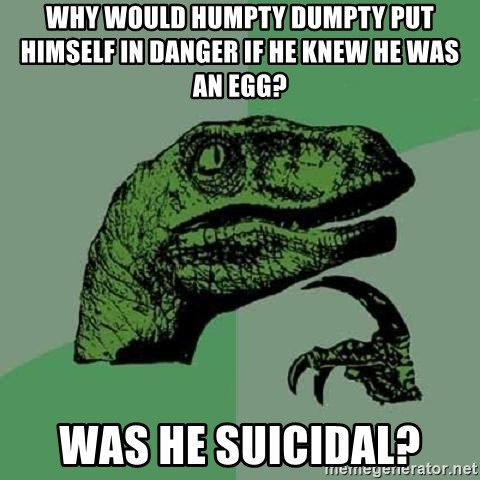 Philosoraptor - why would humpty dumpty put himself in danger if he knew he was an egg? was he suicidal?