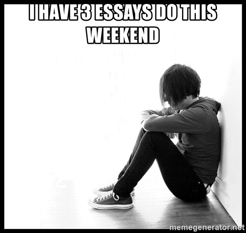 First World Problems - I have 3 essays do this weekend