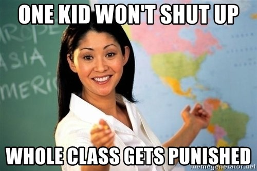 unhelpful teacher - one kid won't shut up whole class gets punished