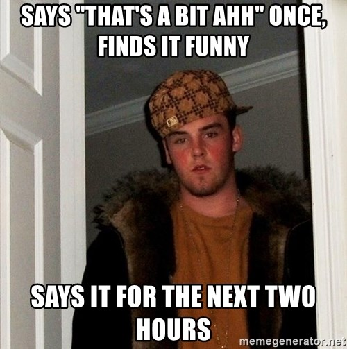 """Scumbag Steve - Says """"that's a bit ahh"""" once, finds it funny Says it for the next two hours"""