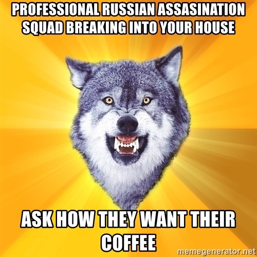 Courage Wolf - Professional Russian assasination squad breaking into your house ask how they want their coffee