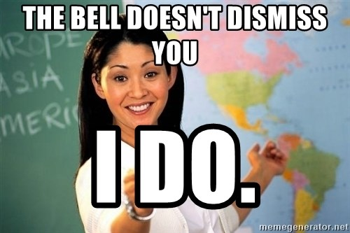Unhelpful High School Teacher - The bell doesn't dismiss you I do.