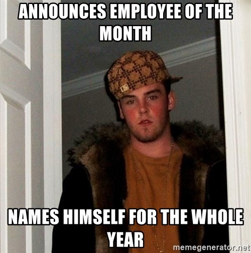 Scumbag Steve - announces employee of the month names himself for the whole year