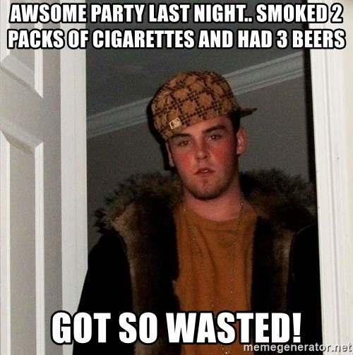 Scumbag Steve - awsome party last night.. smoked 2 packs of cigarettes and had 3 beers got so wasted!