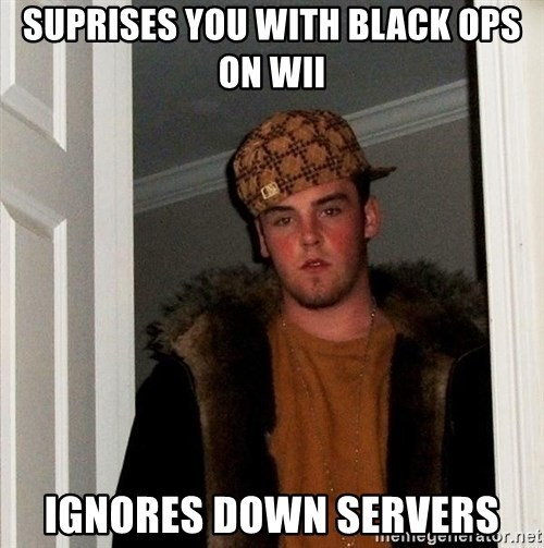 Scumbag Steve - Suprises you with Black ops on wii Ignores down servers