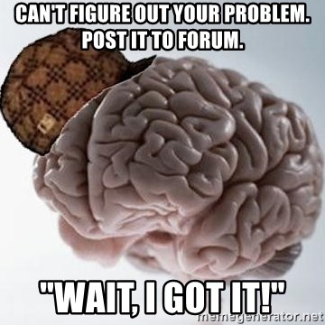 "Scumbag Brain - can't figure out your problem. post it to forum. ""Wait, I got it!"""