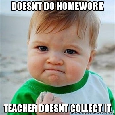 Victory Baby - doesnt do homework teacher doesnt collect it