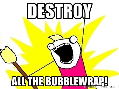 X ALL THE THINGS - destroy all the bubblewrap!