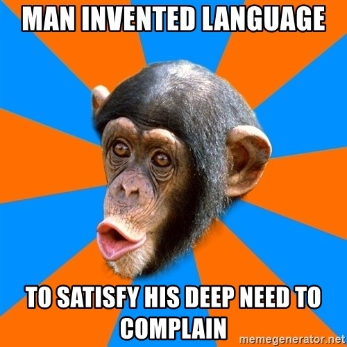 Socially Primitive Chimpanzee - Man invented language  to satisfy his deep need to complain