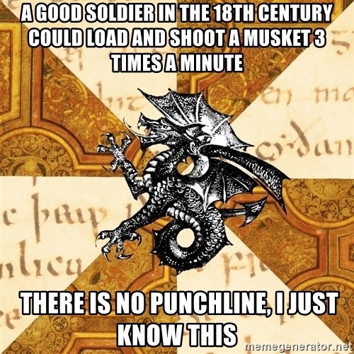 History Major Heraldic Beast - a good soldier in the 18th century could load and shoot a musket 3 times a minute  there is no punchline, i just know this