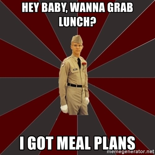 Stereotypical Corps Guy - Hey baby, wanna grab lunch? I got meal plans