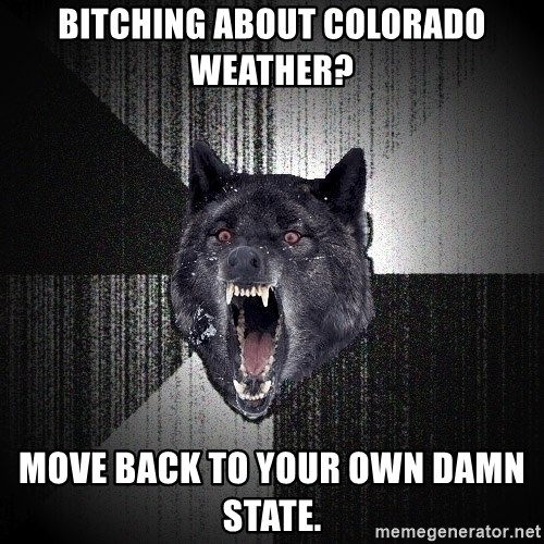 Insanity Wolf - Bitching about Colorado weather? Move back to your own damn state.