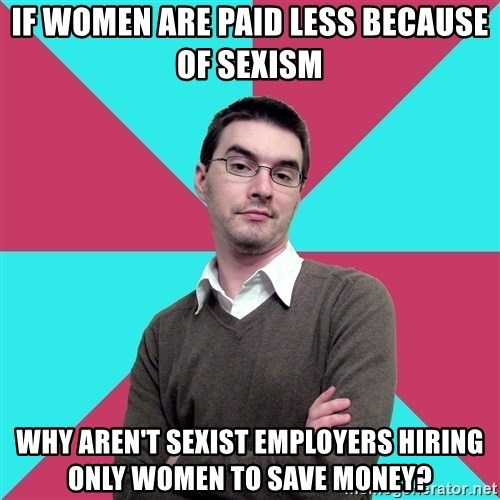Privilege Denying Dude - If women are paid less because of sexism Why aren't sexist employers hiring only women to save money?