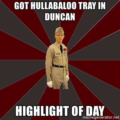 Stereotypical Corps Guy - Got HULLABALOO TRAY IN DUNCAN highlight of day