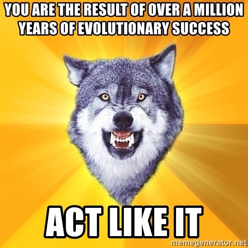 Courage Wolf - You are the result of over a million years of evolutionary success Act Like It