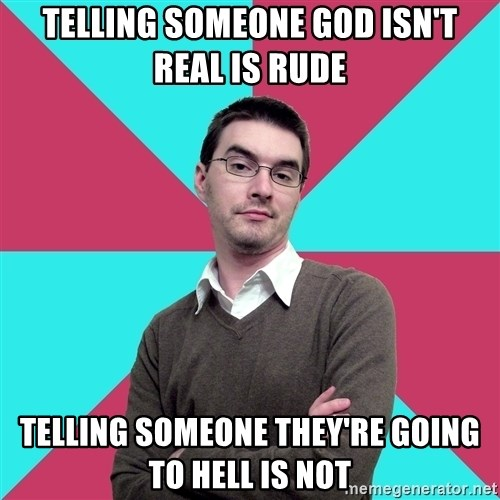 Privilege Denying Dude - Telling someone god isn't real is rude Telling someone they're going to hell is not