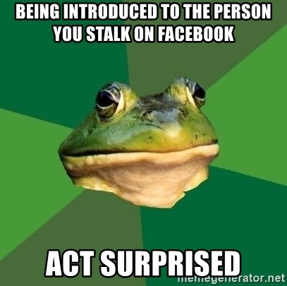 Foul Bachelor Frog - being introduced to the person you stalk on facebook act surprised