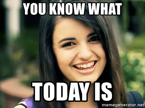 Rebecca Black Fried Egg - you know what TOday is