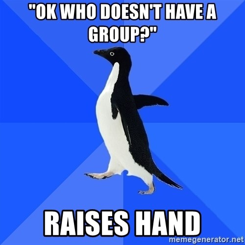 "Socially Awkward Penguin - ""ok who doesn't have a group?"" raises hand"