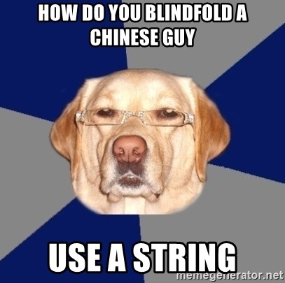 Racist Dog - How do you blindfold a chinese guy use a string