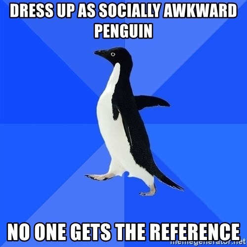 Socially Awkward Penguin - dress up as socially awkward penguin no one gets the reference