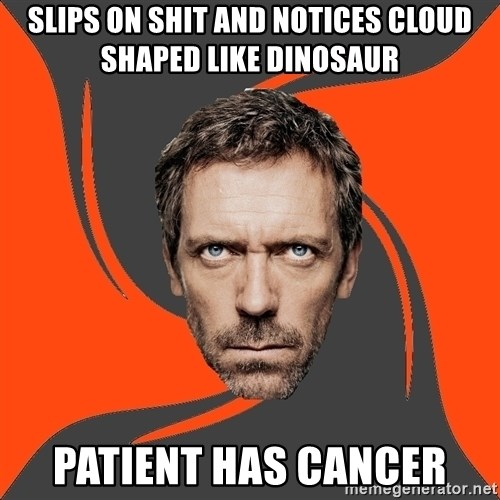 AngryDoctor - slips on shit and notices cloud shaped like dinosaur patient has cancer