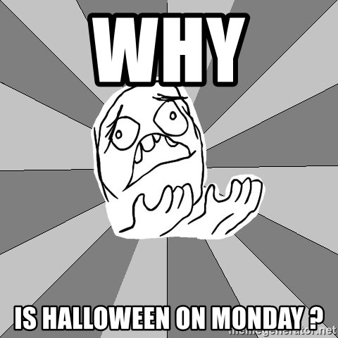 Whyyy??? - WHY  IS HALLOWEEN ON MONDAY ?