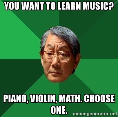 High Expectations Asian Father - You want to learn music?  piano, violin, math. choose one.