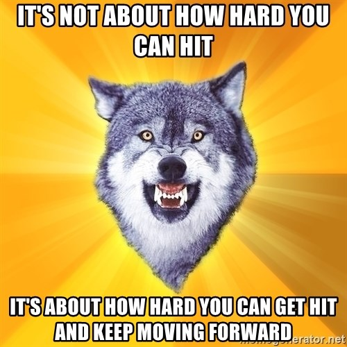 Courage Wolf - it's not about how hard you can hit it's about how hard you can get hit and keep moving forward