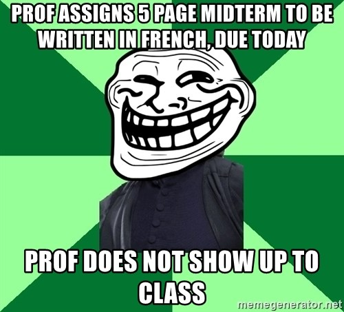Trollface professor - prof assigns 5 page midterm to be written in french, due today prof does not show up to class