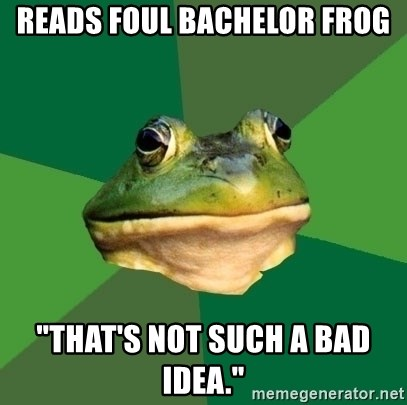 "Foul Bachelor Frog - Reads foul Bachelor frog ""That's not such a bad idea."""