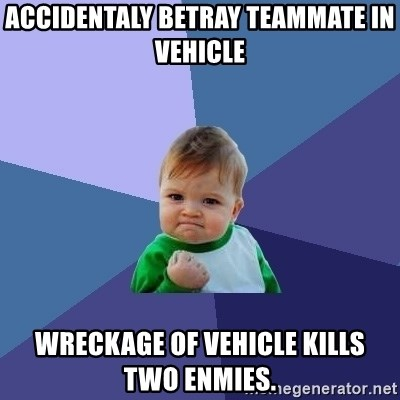Success Kid - Accidentaly betray teammate in vehicle wreckage of vehicle kills two enmies.